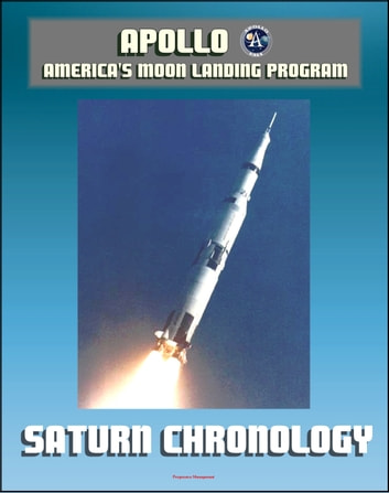 Apollo and America's Moon Landing Program: History of the Development Program of the Saturn Rocket and the Saturn V from 1957 to 1968 by the Marshall Space Flight Center eBook by Progressive Management