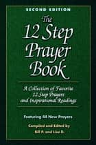 The 12 Step Prayer Book - A collection of Favorite 12 Step Prayers and Inspirational Readings ebook by Bill P., Lisa D.