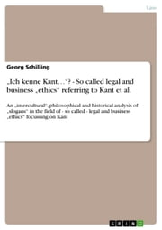'Ich kenne Kant...'? - So called legal and business 'ethics' referring to Kant et al. - An 'intercultural', philosophical and historical analysis of 'slogans' in the field of - so called - legal and business 'ethics' focussing on Kant ebook by Georg Schilling