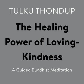 The Healing Power of Loving-Kindness - A Guided Buddhist Meditation audiobook by Tulku Thondup