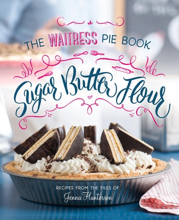 Sugar, Butter, Flour - The Waitress Pie Book ebook by Jenna Hunterson