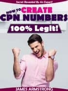 How to Create CPN Numbers, 100% Legit! - Secret Revealed by an Expert ebook by James Armstrong