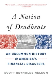 A Nation of Deadbeats - An Uncommon History of America's Financial Disasters ebook by Scott Reynolds Nelson