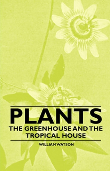 Plants - The Greenhouse and the Tropical House ebook by William Watson