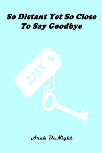 So Distant Yet So Close To Say Goodbye ebook by Arch DeNight