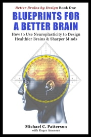 Blueprints For A Better Brain ebook by Michael C. Patterson,Roger Anunsen