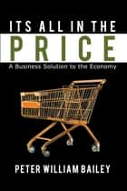Its All in the Price - A Business Solution to the Economy ebook by Peter William Bailey