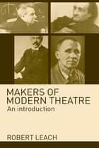 Makers of Modern Theatre ebook by Robert Leach