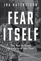 Fear Itself: The New Deal and the Origins of Our Time eBook by Ira Katznelson