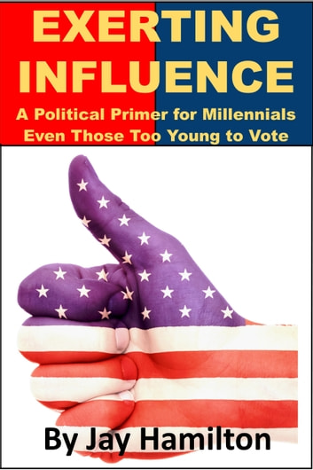 Exerting Influence: A Political Primer for Millennials, Even Those Too Young to Vote ebook by Jay Hamilton