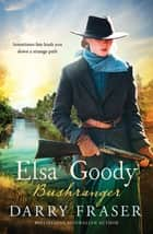 Elsa Goody, Bushranger ebook by Darry Fraser