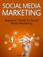 Social Media Marketing: Beginner's Guide To Social Media Marketing ebook by Mark Allen