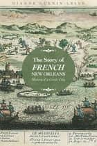 The Story of French New Orleans - History of a Creole City ebook by Dianne Guenin-Lelle