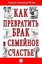 Как превратить брак в семейное счастье ebook by Александр Чуйко, Елена Чуйко