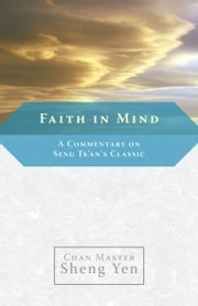 Faith in Mind - A Commentary on Seng Ts'an's Classic ebook by Chan Master Sheng Yen