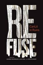 Refuse - CanLit in Ruins ebook by Erin Wunker, Hannah McGgregor, Julie Rak