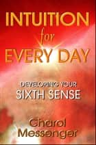 Intuition for Every Day ebook by Charol Messenger