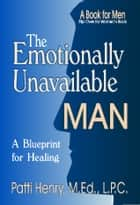 The Emotionally Unavailable Man - A Blueprint for Healing ebook by Patti Henry, M.Ed., L.P.C.