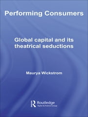 Performing Consumers - Global Capital and its Theatrical Seductions ebook by Maurya Wickstrom