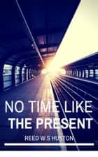 No Time Like the Present ebook by Reed W. Huston
