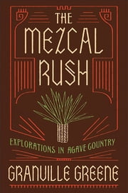 The Mezcal Rush - Explorations in Agave Country ebook by Granville Greene