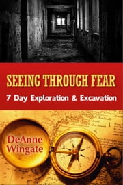 Seeing Through Fear: 7 Day Exploration & Excavation ebook by DeAnne Wingate