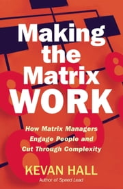 Making the Matrix Work - How Matrix Managers Engage People and Cut Through Complexity ebook by Kevan Hall