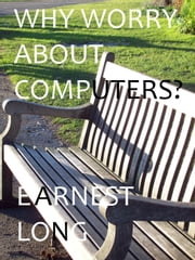 Why Worry About Computers? ebook by Earnest Long