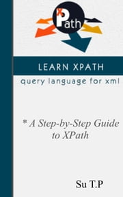 Introducing XPath - * A Step-by-Step Guide to XPath ebook by Su TP