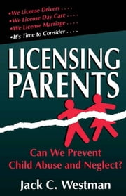 Licensing Parents - Can We Prevent Child Abuse And Neglect? ebook by Jack C. Westman