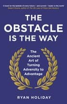 The Obstacle is the Way - The Ancient Art of Turning Adversity to Advantage ebook by Ryan Holiday