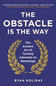 The Obstacle is the Way - The Ancient Art of Turning Adversity to Advantage ekitaplar by Ryan Holiday