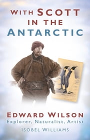 With Scott in the Antarctic - Edward Wilson: Explorer, Naturalist, Artist ebook by Isobel Williams,Michael Stroud