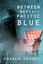 Between the Devil and the Pacific Blue ebook by Charlie Cochet