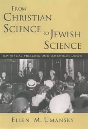 From Christian Science to Jewish Science - Spiritual Healing and American Jews ebook by Ellen M. Umansky