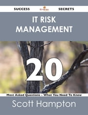 IT Risk Management 20 Success Secrets - 20 Most Asked Questions On IT Risk Management - What You Need To Know ebook by Scott Hampton