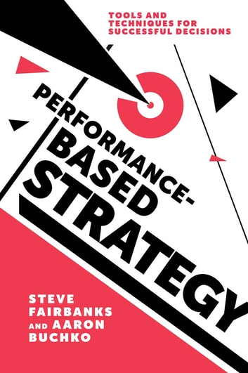 Performance-Based Strategy - Tools and Techniques for Successful Decisions ebook by Professor Steve Fairbanks,Professor Aaron Buchko