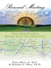 Personal Mastery - The Believer's Road Map to Destiny ebook by Belinda G. Moss  Ph.D., Perry Moss  Jr.  M.A.