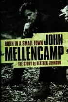 Born In A Small Town: John Mellencamp, The Story ebook by Heather Johnson