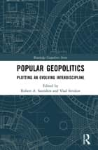 Popular Geopolitics - Plotting an Evolving Interdiscipline ebook by Robert A. Saunders, Vlad Strukov