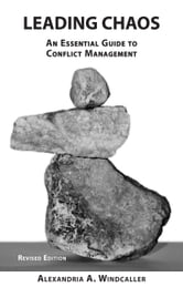 Leading Chaos; An Essential Guide to Conflict Management, Revised Edition ebook by Alexandria Windcaller