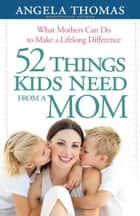 52 Things Kids Need from a Mom ebook by Angela Thomas