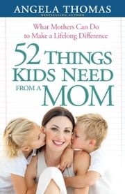 52 Things Kids Need from a Mom - What Mothers Can Do to Make a Lifelong Difference ebook by Angela Thomas