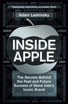 Inside Apple - The Secrets Behind the Past and Future Success of Steve Jobs's Iconic Brand ebook by Adam Lashinsky