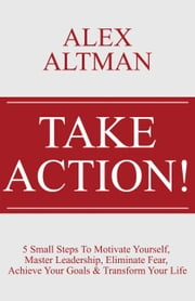 Take Action!:5 Small Steps To Motivate Yourself, Master Leadership, Eliminate Fear, Achieve Your Goals & Transform Your Life ebook by Alex Altman