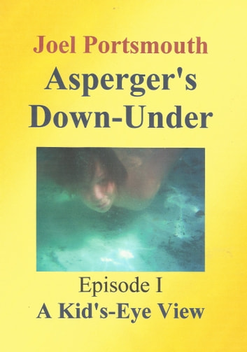 Asperger's Down-Under Episode 1: A Kid's-Eye View ebook by Joel Portsmouth