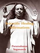 Scientific Healing Affirmations ebook by Paramahansa Yogananda