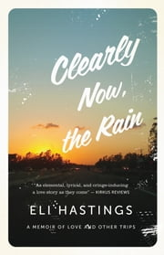 Clearly Now, the Rain - A Memoir of Love and Other Trips ebook by Eli Hastings