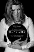 Black Milk - On the Conflicting Demands of Writing, Creativity, and Motherhood ebook by Elif Shafak