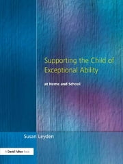 Supporting the Child of Exceptional Ability at Home and School, Third Edition ebook by Susan Leyden
